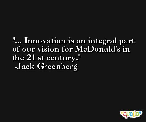 ... Innovation is an integral part of our vision for McDonald's in the 21 st century. -Jack Greenberg