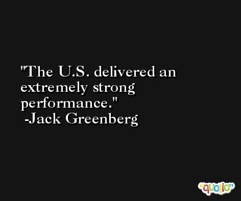 The U.S. delivered an extremely strong performance. -Jack Greenberg