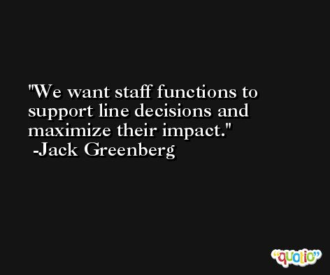 We want staff functions to support line decisions and maximize their impact. -Jack Greenberg