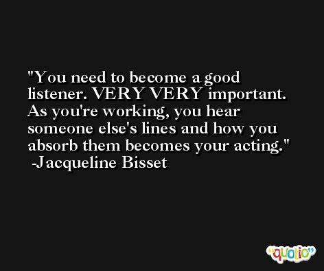 You need to become a good listener. VERY VERY important. As you're working, you hear someone else's lines and how you absorb them becomes your acting. -Jacqueline Bisset