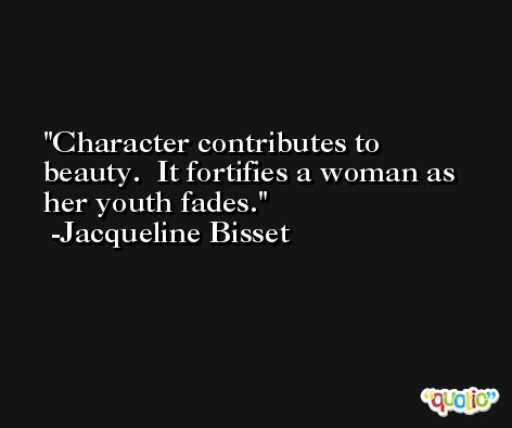 Character contributes to beauty.  It fortifies a woman as her youth fades. -Jacqueline Bisset