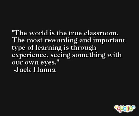 The world is the true classroom. The most rewarding and important type of learning is through experience, seeing something with our own eyes. -Jack Hanna