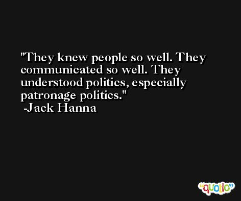 They knew people so well. They communicated so well. They understood politics, especially patronage politics. -Jack Hanna