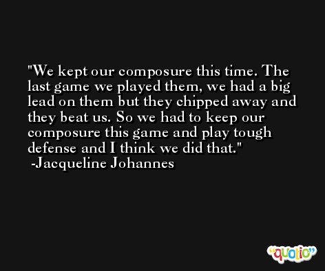 We kept our composure this time. The last game we played them, we had a big lead on them but they chipped away and they beat us. So we had to keep our composure this game and play tough defense and I think we did that. -Jacqueline Johannes