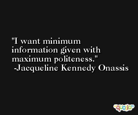 I want minimum information given with maximum politeness. -Jacqueline Kennedy Onassis