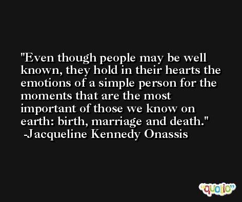 Even though people may be well known, they hold in their hearts the emotions of a simple person for the moments that are the most important of those we know on earth: birth, marriage and death. -Jacqueline Kennedy Onassis