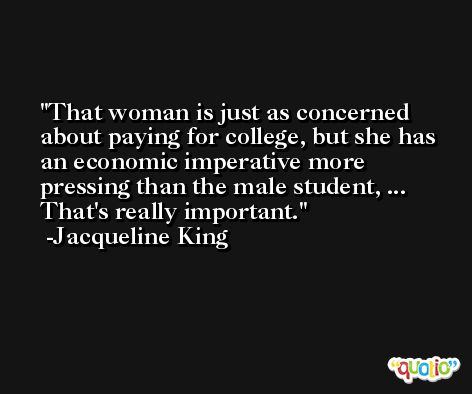 That woman is just as concerned about paying for college, but she has an economic imperative more pressing than the male student, ... That's really important. -Jacqueline King