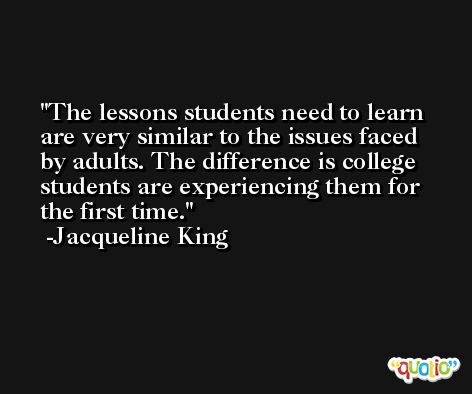 The lessons students need to learn are very similar to the issues faced by adults. The difference is college students are experiencing them for the first time. -Jacqueline King