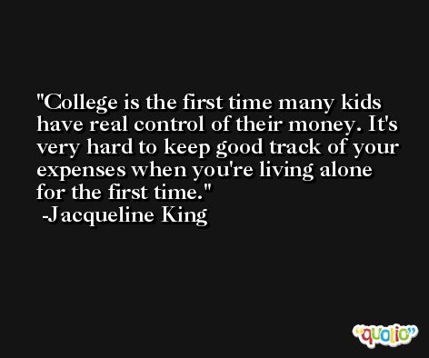 College is the first time many kids have real control of their money. It's very hard to keep good track of your expenses when you're living alone for the first time. -Jacqueline King