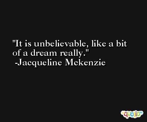 It is unbelievable, like a bit of a dream really. -Jacqueline Mckenzie