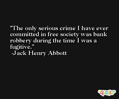 The only serious crime I have ever committed in free society was bank robbery during the time I was a fugitive. -Jack Henry Abbott