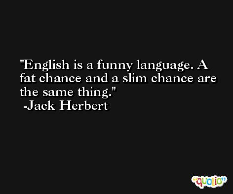 English is a funny language. A fat chance and a slim chance are the same thing. -Jack Herbert