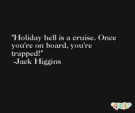 Holiday hell is a cruise. Once you're on board, you're trapped! -Jack Higgins