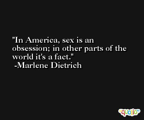 In America, sex is an obsession; in other parts of the world it's a fact. -Marlene Dietrich