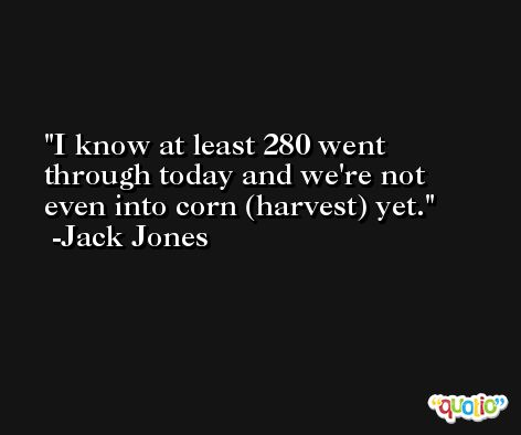I know at least 280 went through today and we're not even into corn (harvest) yet. -Jack Jones