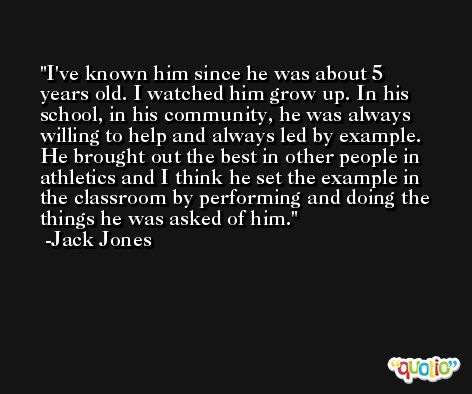 I've known him since he was about 5 years old. I watched him grow up. In his school, in his community, he was always willing to help and always led by example. He brought out the best in other people in athletics and I think he set the example in the classroom by performing and doing the things he was asked of him. -Jack Jones