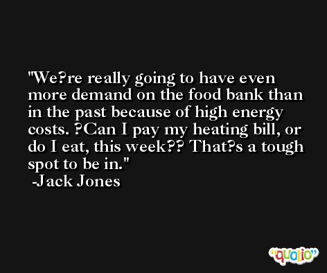 We?re really going to have even more demand on the food bank than in the past because of high energy costs. ?Can I pay my heating bill, or do I eat, this week?? That?s a tough spot to be in. -Jack Jones