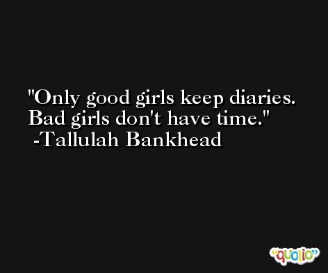 Only good girls keep diaries. Bad girls don't have time. -Tallulah Bankhead