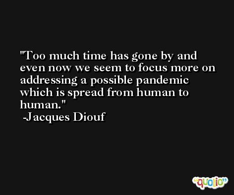 Too much time has gone by and even now we seem to focus more on addressing a possible pandemic which is spread from human to human. -Jacques Diouf