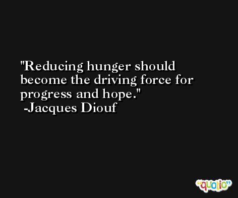 Reducing hunger should become the driving force for progress and hope. -Jacques Diouf