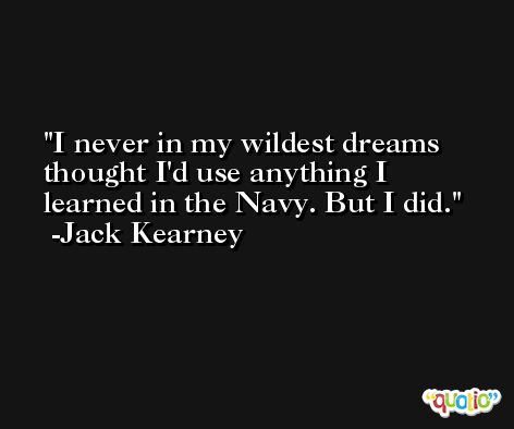 I never in my wildest dreams thought I'd use anything I learned in the Navy. But I did. -Jack Kearney