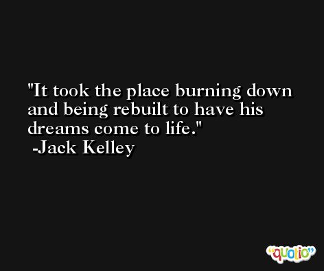 It took the place burning down and being rebuilt to have his dreams come to life. -Jack Kelley