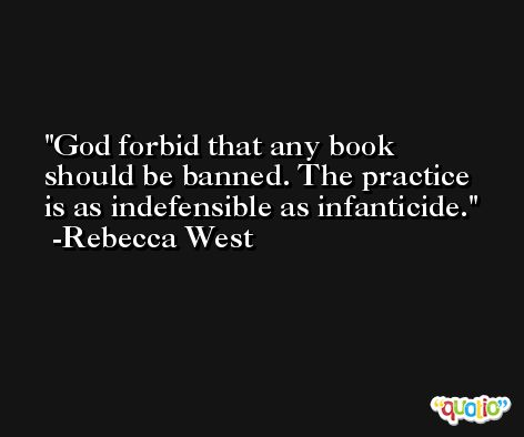 God forbid that any book should be banned. The practice is as indefensible as infanticide. -Rebecca West