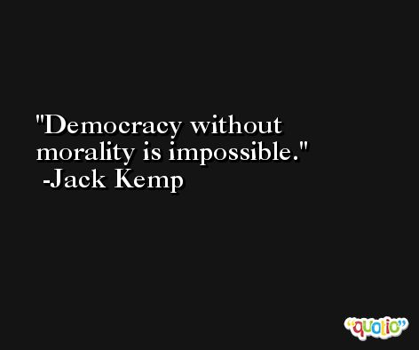 Democracy without morality is impossible. -Jack Kemp
