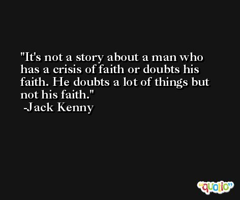 It's not a story about a man who has a crisis of faith or doubts his faith. He doubts a lot of things but not his faith. -Jack Kenny