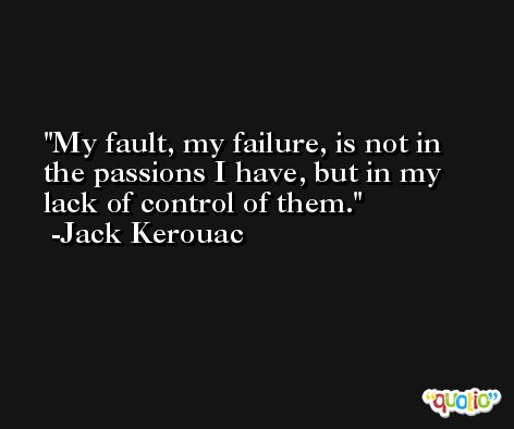 My fault, my failure, is not in the passions I have, but in my lack of control of them. -Jack Kerouac