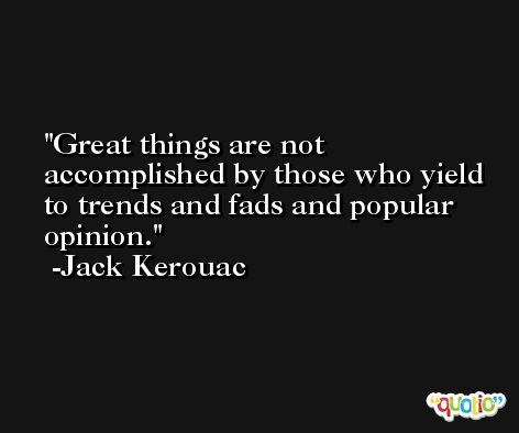 Great things are not accomplished by those who yield to trends and fads and popular opinion. -Jack Kerouac