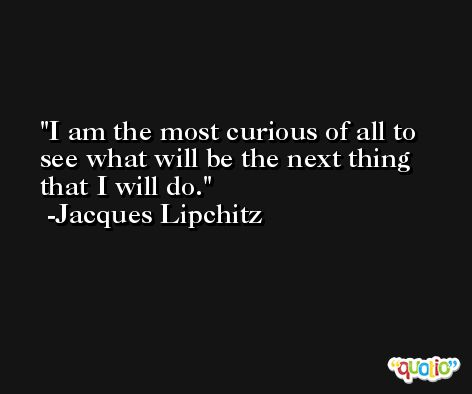 I am the most curious of all to see what will be the next thing that I will do. -Jacques Lipchitz