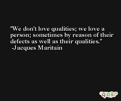 We don't love qualities; we love a person; sometimes by reason of their defects as well as their qualities. -Jacques Maritain