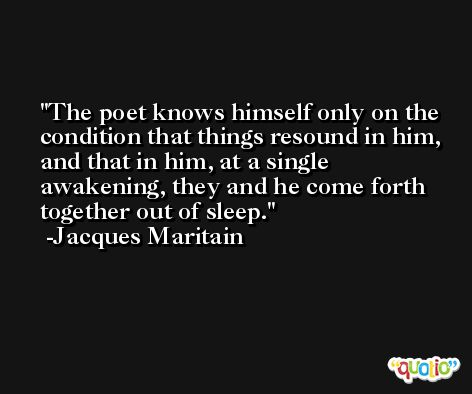 The poet knows himself only on the condition that things resound in him, and that in him, at a single awakening, they and he come forth together out of sleep. -Jacques Maritain
