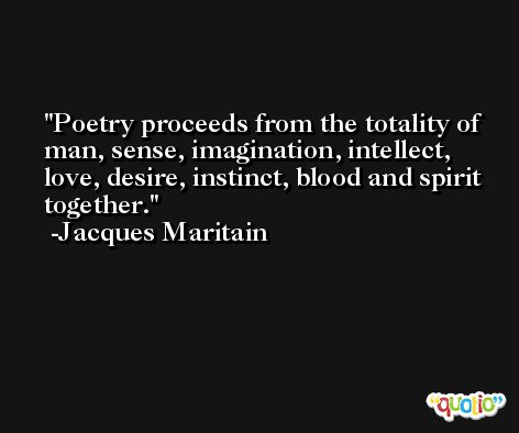 Poetry proceeds from the totality of man, sense, imagination, intellect, love, desire, instinct, blood and spirit together. -Jacques Maritain