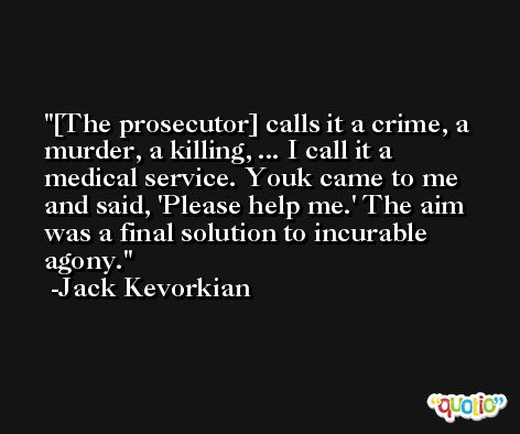 [The prosecutor] calls it a crime, a murder, a killing, ... I call it a medical service. Youk came to me and said, 'Please help me.' The aim was a final solution to incurable agony. -Jack Kevorkian