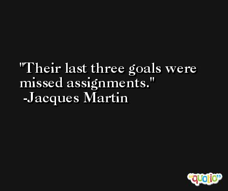 Their last three goals were missed assignments. -Jacques Martin