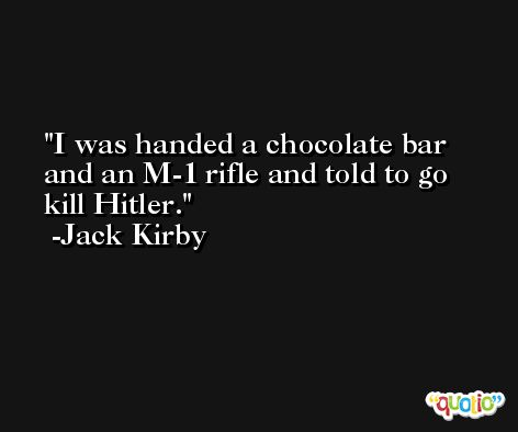 I was handed a chocolate bar and an M-1 rifle and told to go kill Hitler. -Jack Kirby