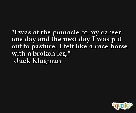 I was at the pinnacle of my career one day and the next day I was put out to pasture. I felt like a race horse with a broken leg. -Jack Klugman