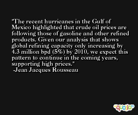 The recent hurricanes in the Gulf of Mexico highlighted that crude oil prices are following those of gasoline and other refined products. Given our analysis that shows global refining capacity only increasing by 4.3 million bpd (5%) by 2010, we expect this pattern to continue in the coming years, supporting high prices. -Jean Jacques Rousseau