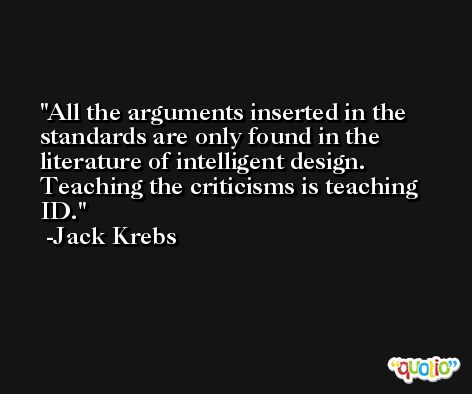 All the arguments inserted in the standards are only found in the literature of intelligent design. Teaching the criticisms is teaching ID. -Jack Krebs