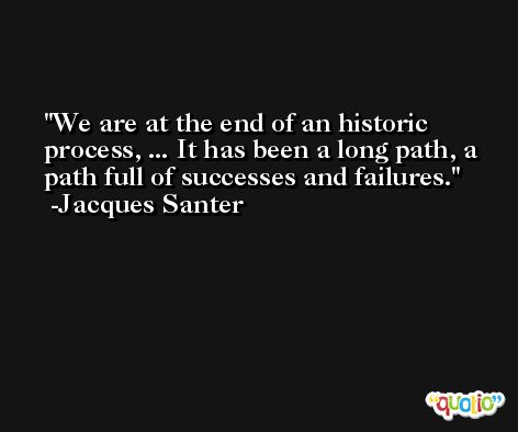 We are at the end of an historic process, ... It has been a long path, a path full of successes and failures. -Jacques Santer