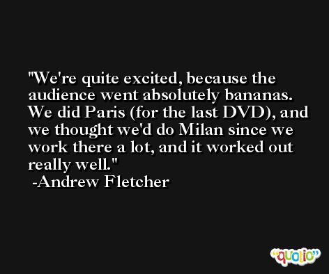 We're quite excited, because the audience went absolutely bananas. We did Paris (for the last DVD), and we thought we'd do Milan since we work there a lot, and it worked out really well. -Andrew Fletcher