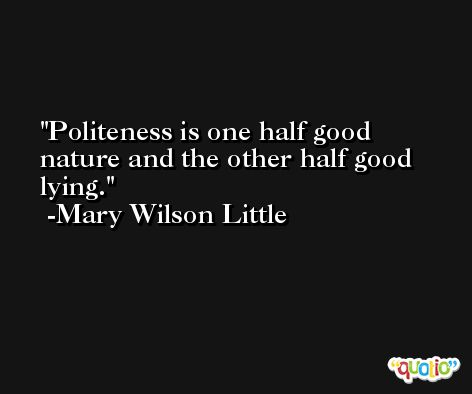 Politeness is one half good nature and the other half good lying. -Mary Wilson Little