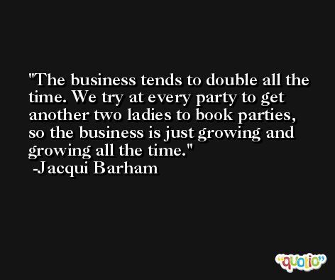 The business tends to double all the time. We try at every party to get another two ladies to book parties, so the business is just growing and growing all the time. -Jacqui Barham
