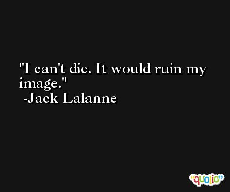 I can't die. It would ruin my image. -Jack Lalanne