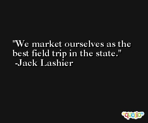 We market ourselves as the best field trip in the state. -Jack Lashier