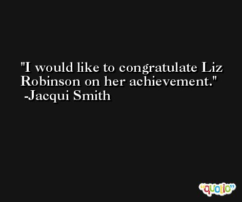 I would like to congratulate Liz Robinson on her achievement. -Jacqui Smith