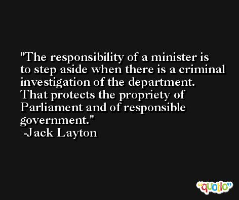 The responsibility of a minister is to step aside when there is a criminal investigation of the department. That protects the propriety of Parliament and of responsible government. -Jack Layton