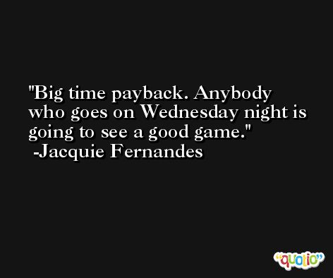 Big time payback. Anybody who goes on Wednesday night is going to see a good game. -Jacquie Fernandes
